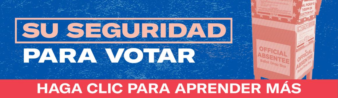 """Imagen: Texto dice: """"Su Seguridad Para Votar."""" Al derecho hay una ilustración de una caja por votaciones por correo.  Al bajo de la imagen, texto dice: """"Haga clic para aprender más."""""""